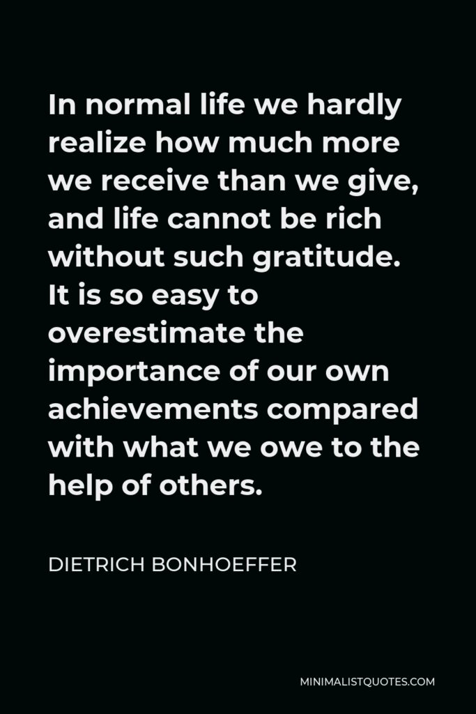 Dietrich Bonhoeffer Quote - In normal life we hardly realize how much more we receive than we give, and life cannot be rich without such gratitude. It is so easy to overestimate the importance of our own achievements compared with what we owe to the help of others.