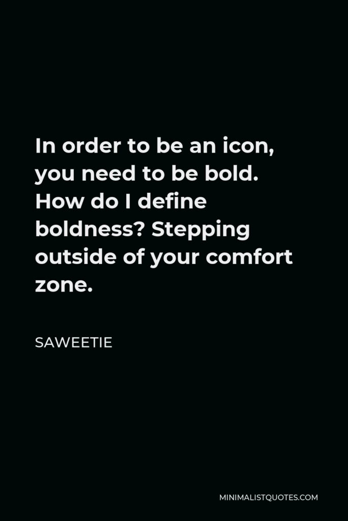 Saweetie Quote - In order to be an icon, you need to be bold. How do I define boldness? Stepping outside of your comfort zone.