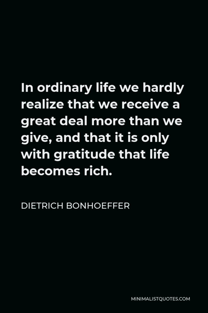 Dietrich Bonhoeffer Quote - In ordinary life we hardly realize that we receive a great deal more than we give, and that it is only with gratitude that life becomes rich.
