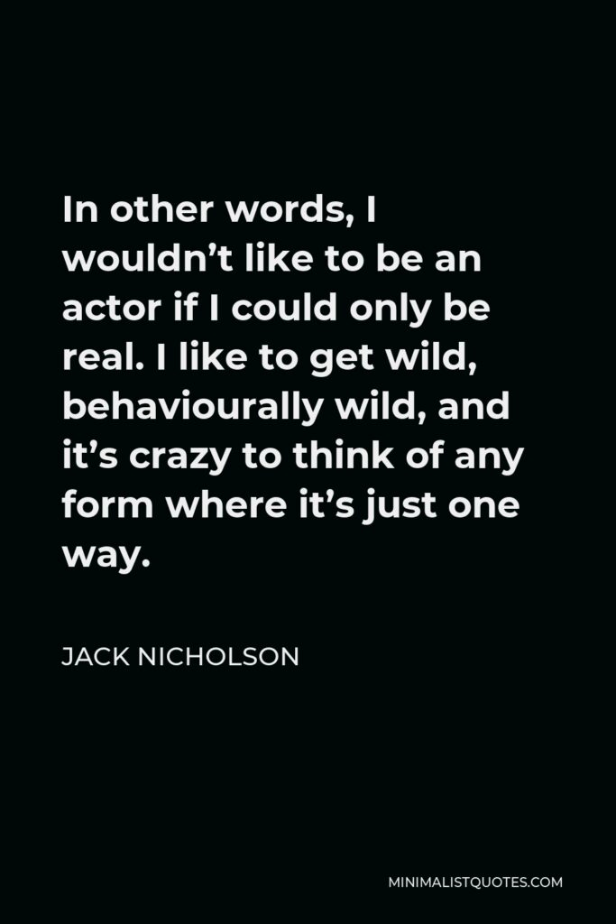 Jack Nicholson Quote - In other words, I wouldn't like to be an actor if I could only be real. I like to get wild, behaviourally wild, and it's crazy to think of any form where it's just one way.