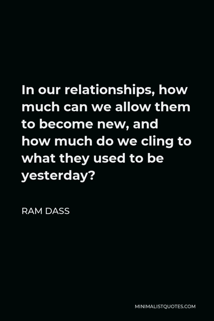 Ram Dass Quote - In our relationships, how much can we allow them to become new, and how much do we cling to what they used to be yesterday?
