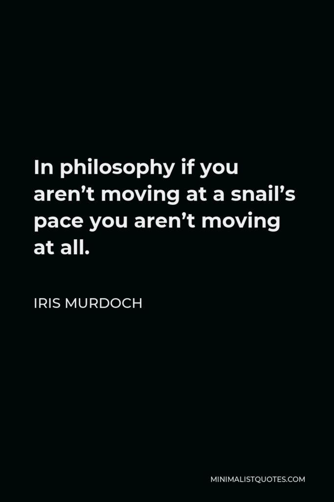 Iris Murdoch Quote - In philosophy if you aren't moving at a snail's pace you aren't moving at all.