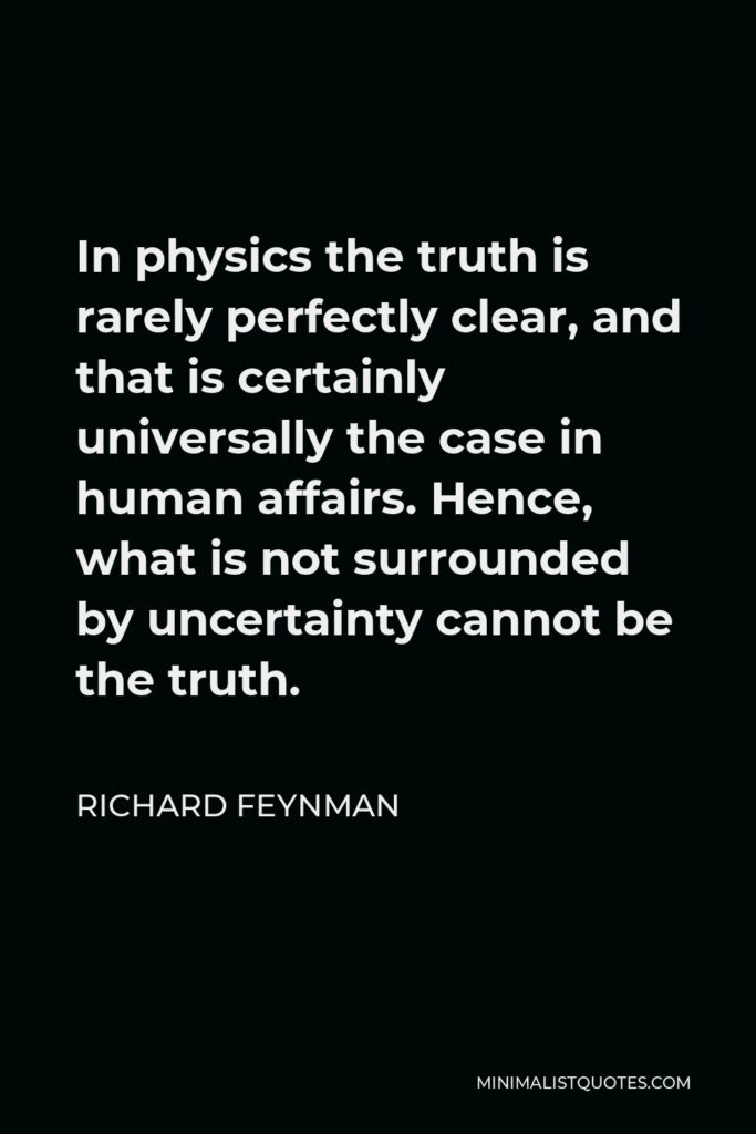 Richard Feynman Quote - In physics the truth is rarely perfectly clear, and that is certainly universally the case in human affairs. Hence, what is not surrounded by uncertainty cannot be the truth.