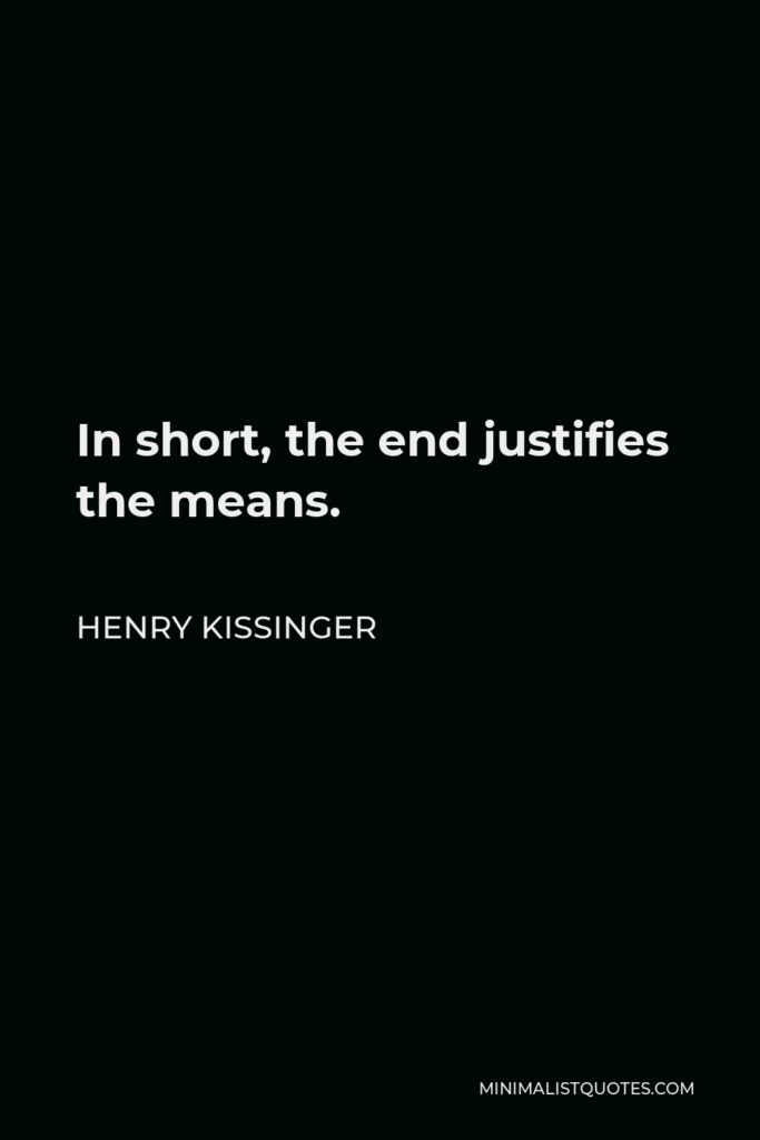 Henry Kissinger Quote - In short, the end justifies the means.