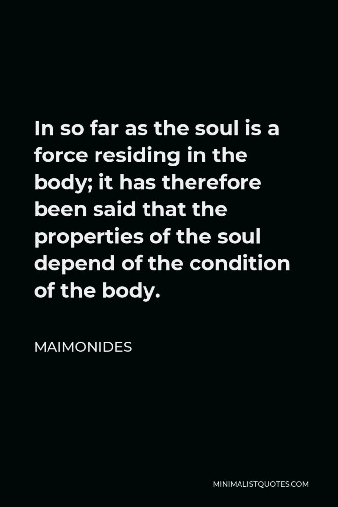Maimonides Quote - In so far as the soul is a force residing in the body; it has therefore been said that the properties of the soul depend of the condition of the body.