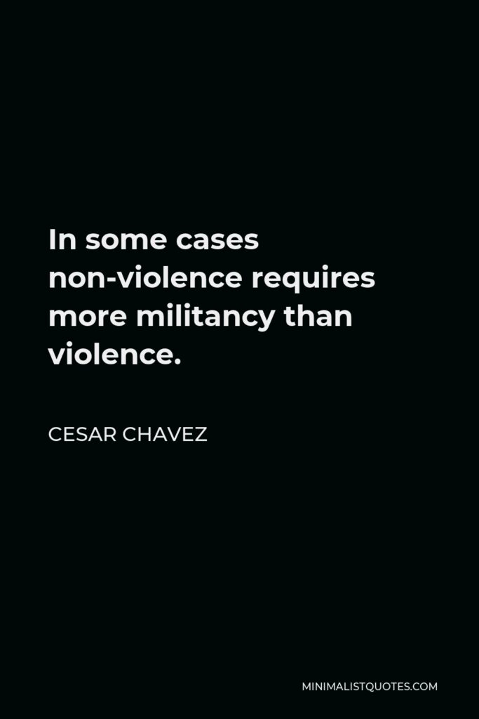 Cesar Chavez Quote - In some cases non-violence requires more militancy than violence.