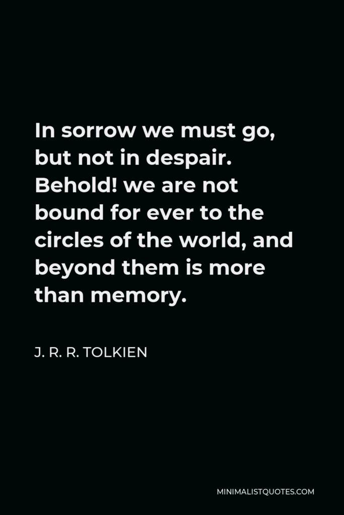 J. R. R. Tolkien Quote - In sorrow we must go, but not in despair. Behold! we are not bound for ever to the circles of the world, and beyond them is more than memory.