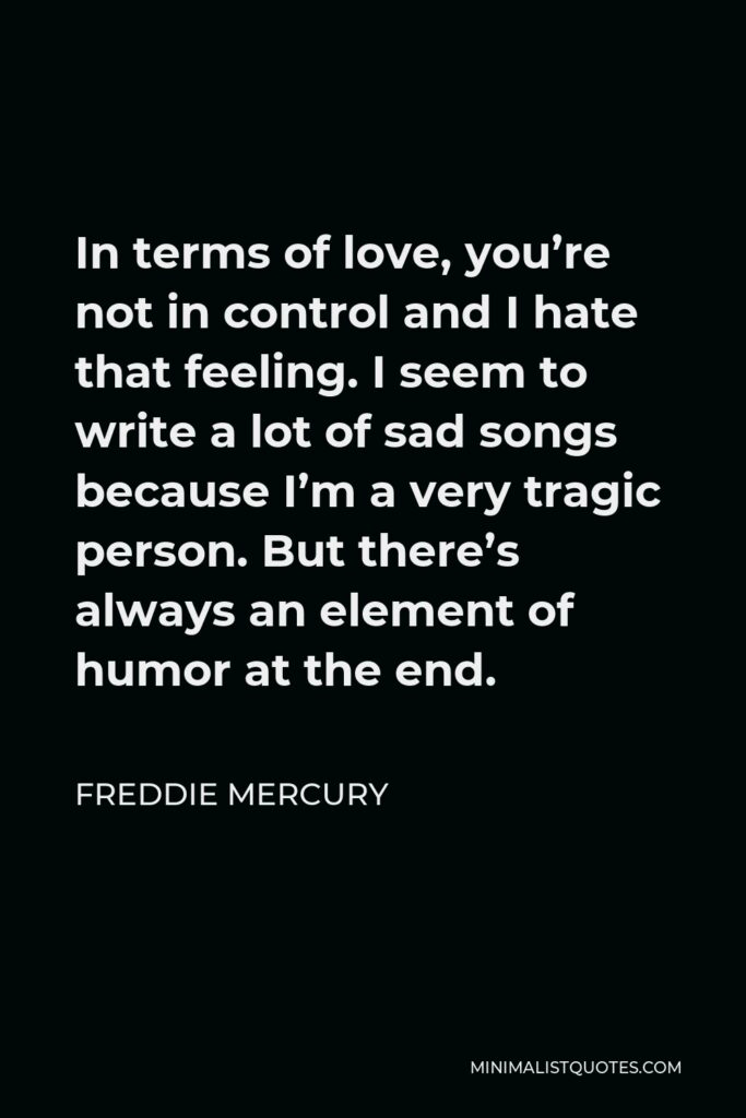 Freddie Mercury Quote - In terms of love, you're not in control and I hate that feeling. I seem to write a lot of sad songs because I'm a very tragic person. But there's always an element of humor at the end.