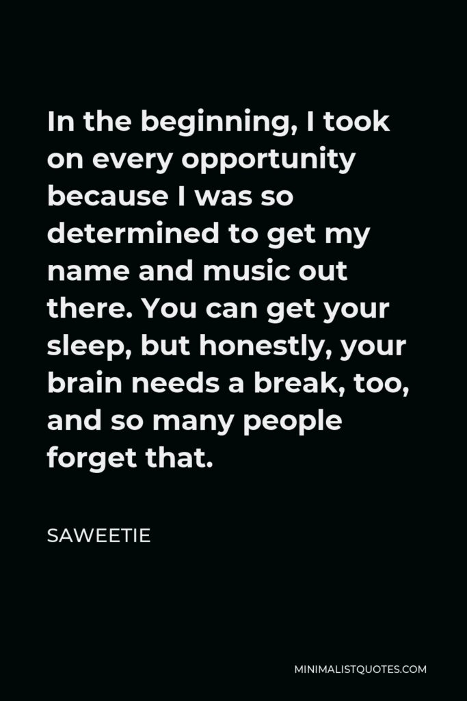 Saweetie Quote - In the beginning, I took on every opportunity because I was so determined to get my name and music out there. You can get your sleep, but honestly, your brain needs a break, too, and so many people forget that.