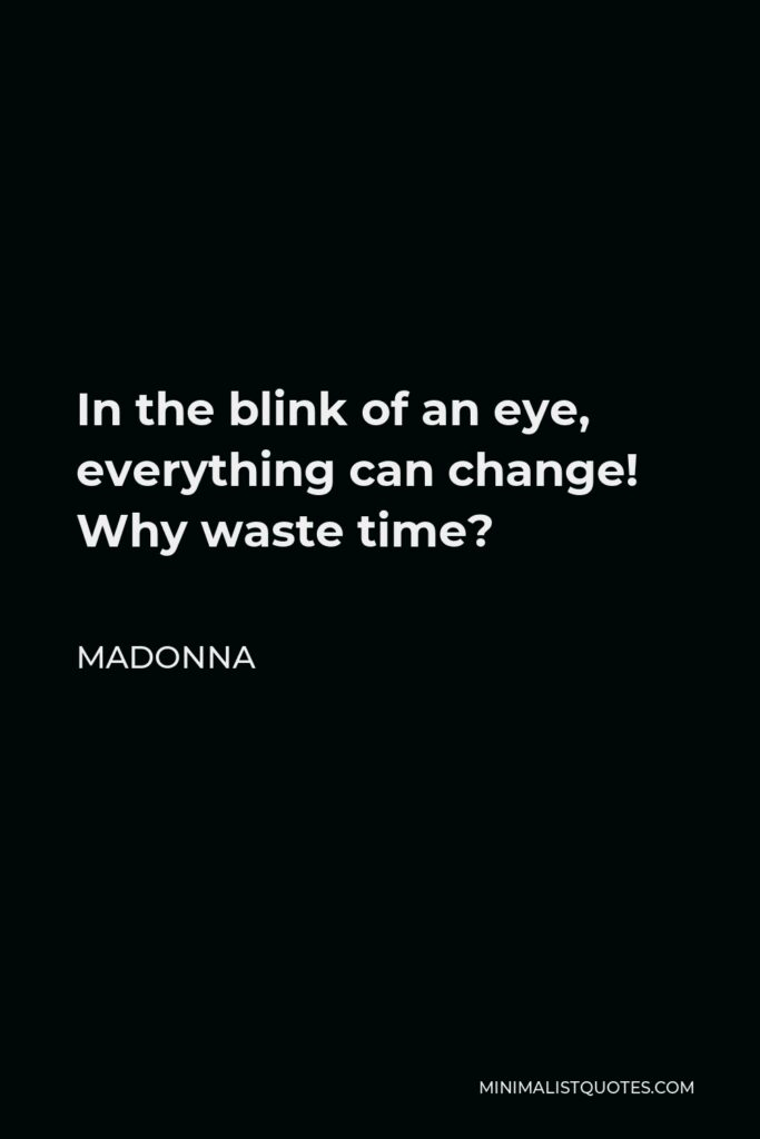 Madonna Quote - In the blink of an eye, everything can change! Why waste time?