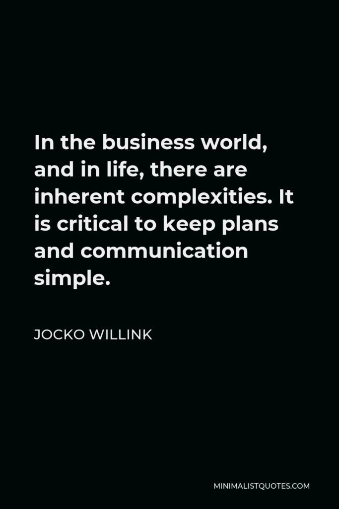 Jocko Willink Quote - In the business world, and in life, there are inherent complexities. It is critical to keep plans and communication simple.