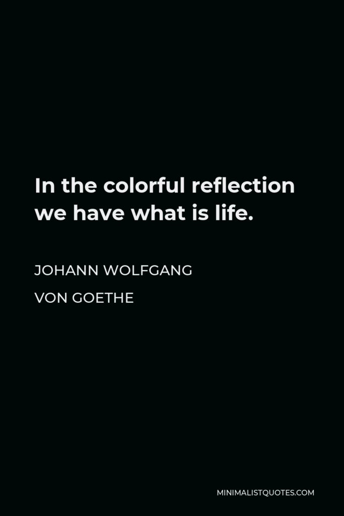 Johann Wolfgang von Goethe Quote - In the colorful reflection we have what is life.