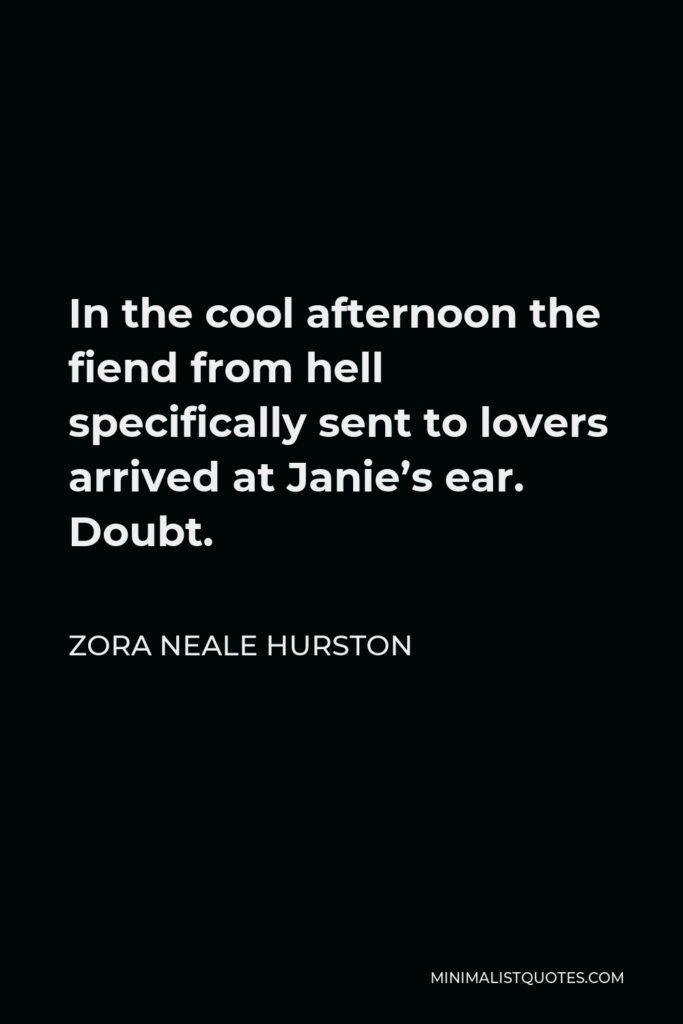Zora Neale Hurston Quote - In the cool afternoon the fiend from hell specifically sent to lovers arrived at Janie's ear. Doubt.
