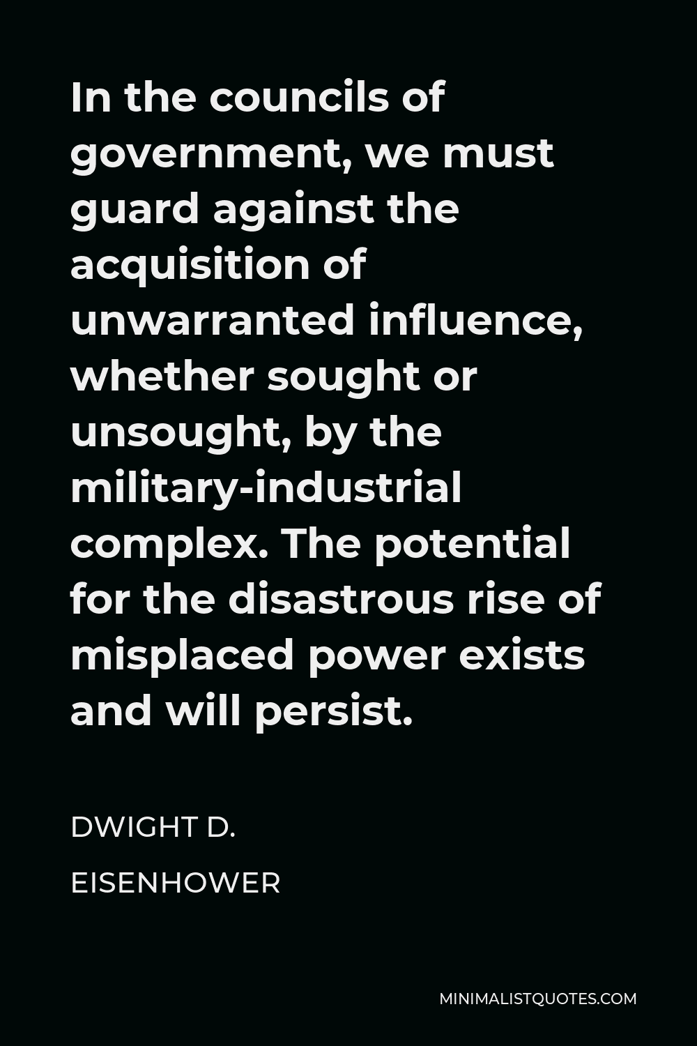 Dwight D. Eisenhower Quote - In the councils of government, we must guard against the acquisition of unwarranted influence, whether sought or unsought, by the military-industrial complex. The potential for the disastrous rise of misplaced power exists and will persist.