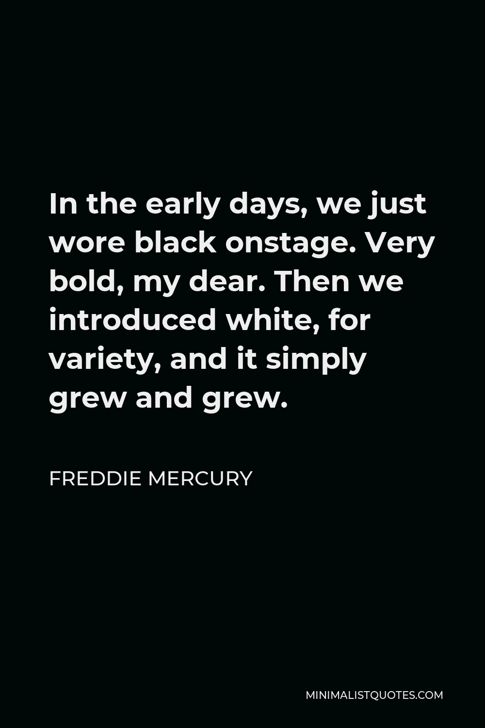 Freddie Mercury Quote - In the early days, we just wore black onstage. Very bold, my dear. Then we introduced white, for variety, and it simply grew and grew.