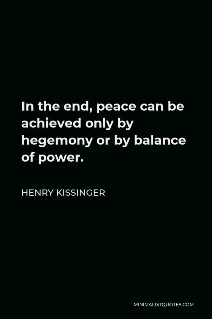Henry Kissinger Quote - In the end, peace can be achieved only by hegemony or by balance of power.