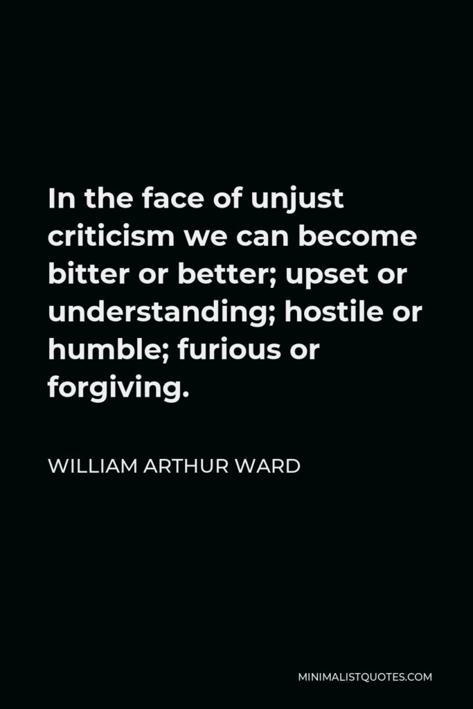 William Arthur Ward Quote - In the face of unjust criticism we can become bitter or better; upset or understanding; hostile or humble; furious or forgiving.