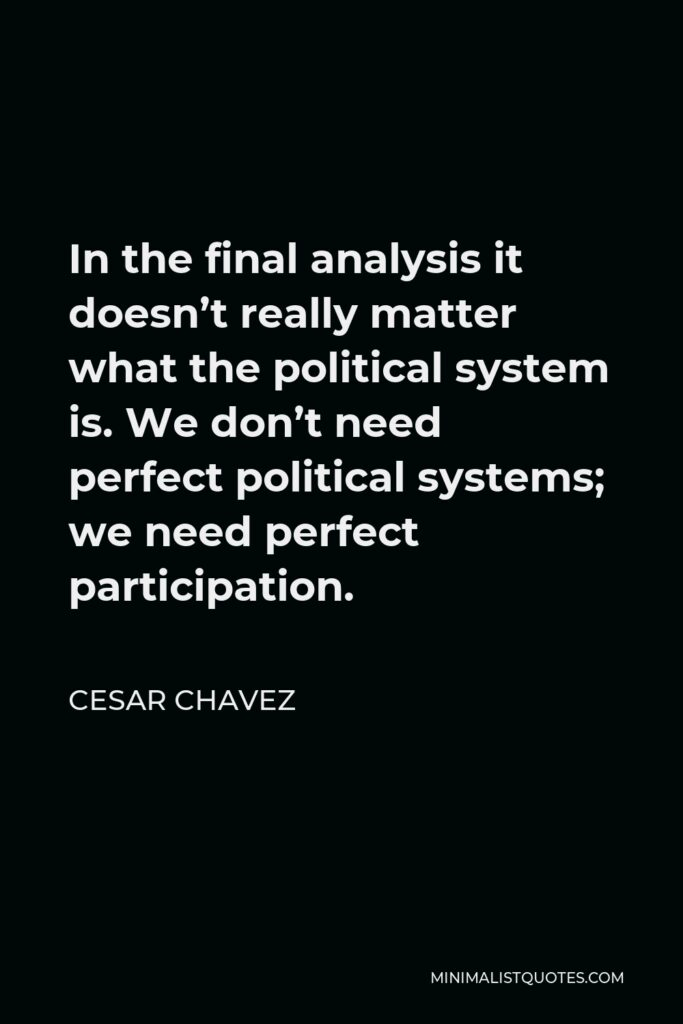 Cesar Chavez Quote - In the final analysis it doesn't really matter what the political system is. We don't need perfect political systems; we need perfect participation.