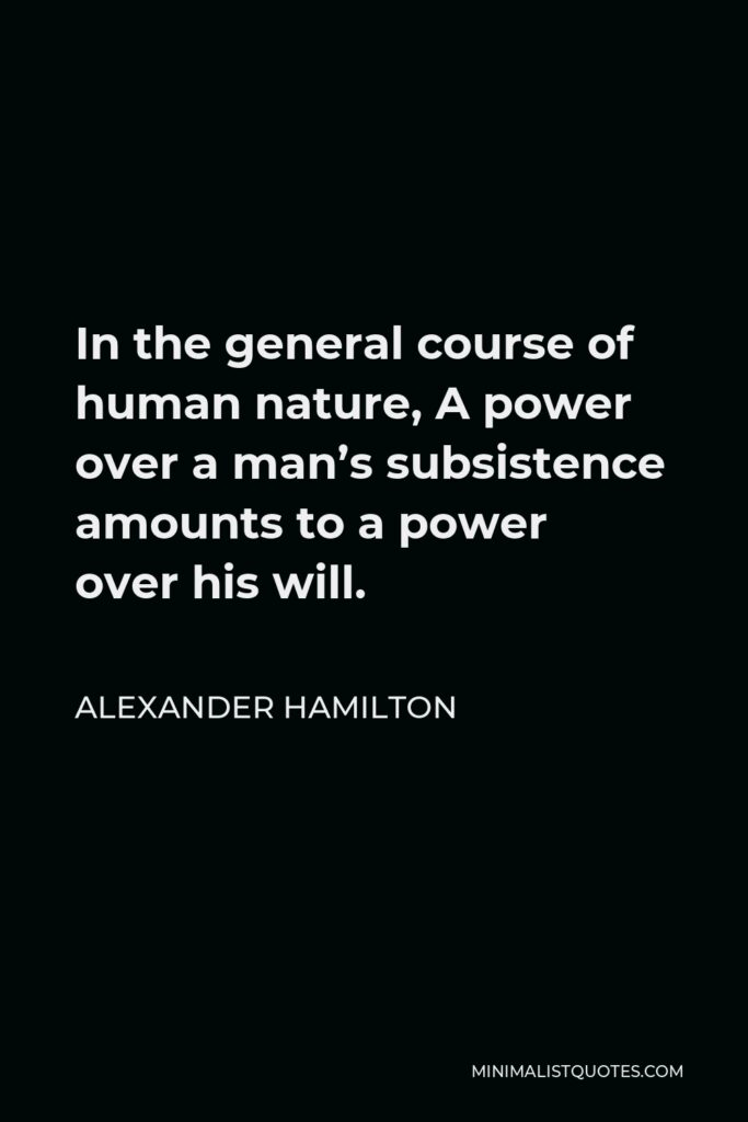 Alexander Hamilton Quote - In the general course of human nature, A power over a man's subsistence amounts to a power over his will.