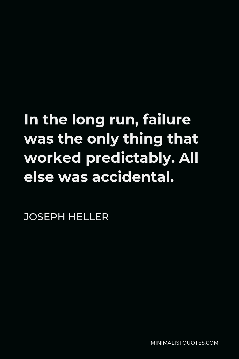 Joseph Heller Quote - In the long run, failure was the only thing that worked predictably. All else was accidental.