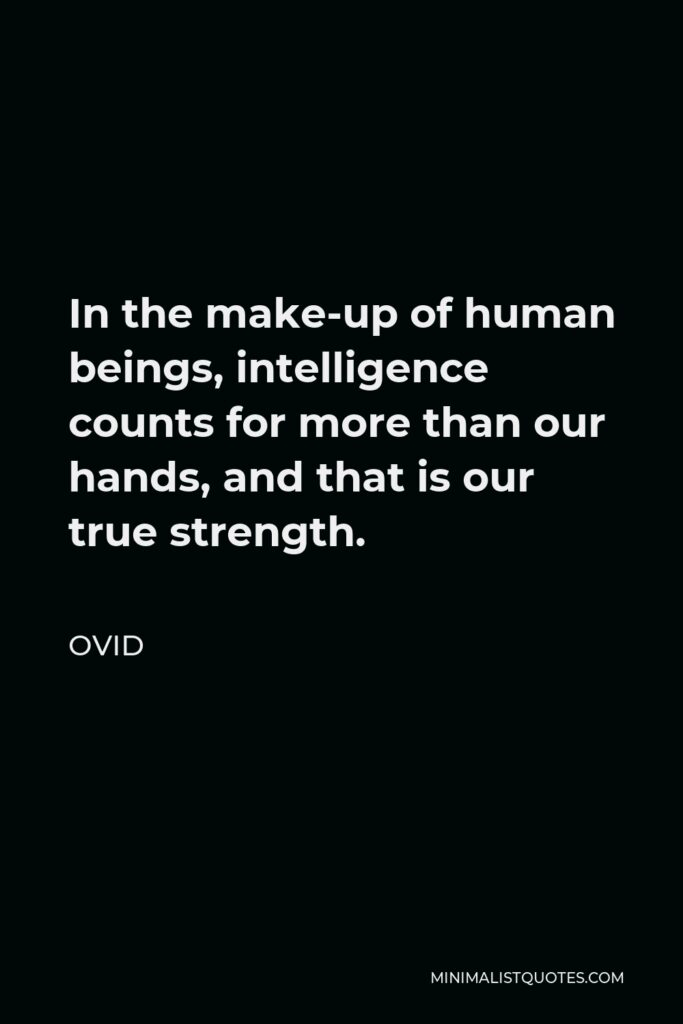 Ovid Quote - In the make-up of human beings, intelligence counts for more than our hands, and that is our true strength.