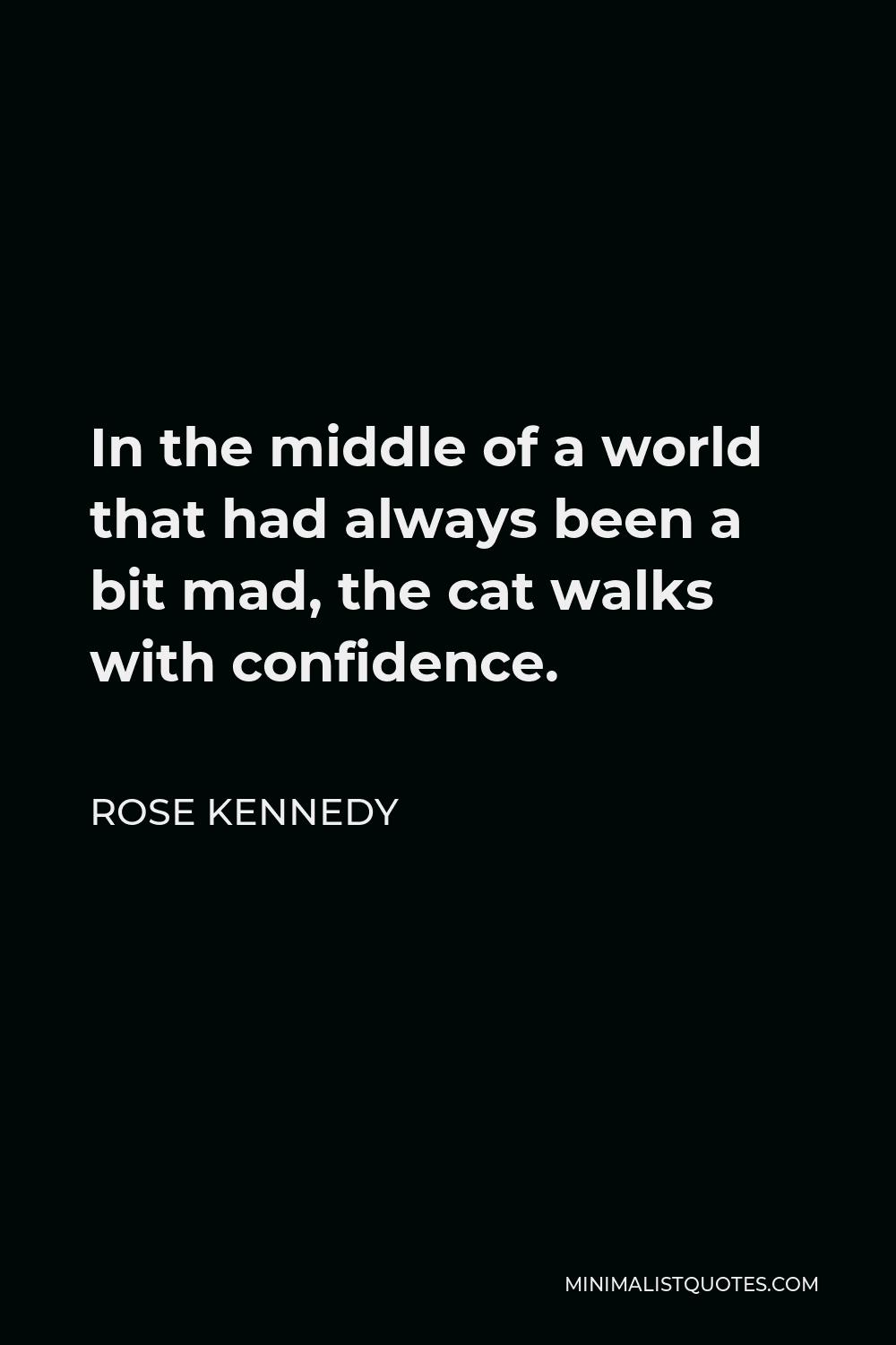 Rose Kennedy Quote - In the middle of a world that had always been a bit mad, the cat walks with confidence.