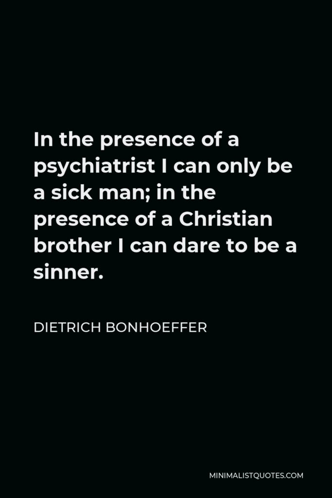 Dietrich Bonhoeffer Quote - In the presence of a psychiatrist I can only be a sick man; in the presence of a Christian brother I can dare to be a sinner.