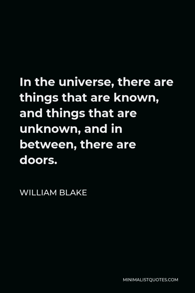 William Blake Quote - In the universe, there are things that are known, and things that are unknown, and in between, there are doors.