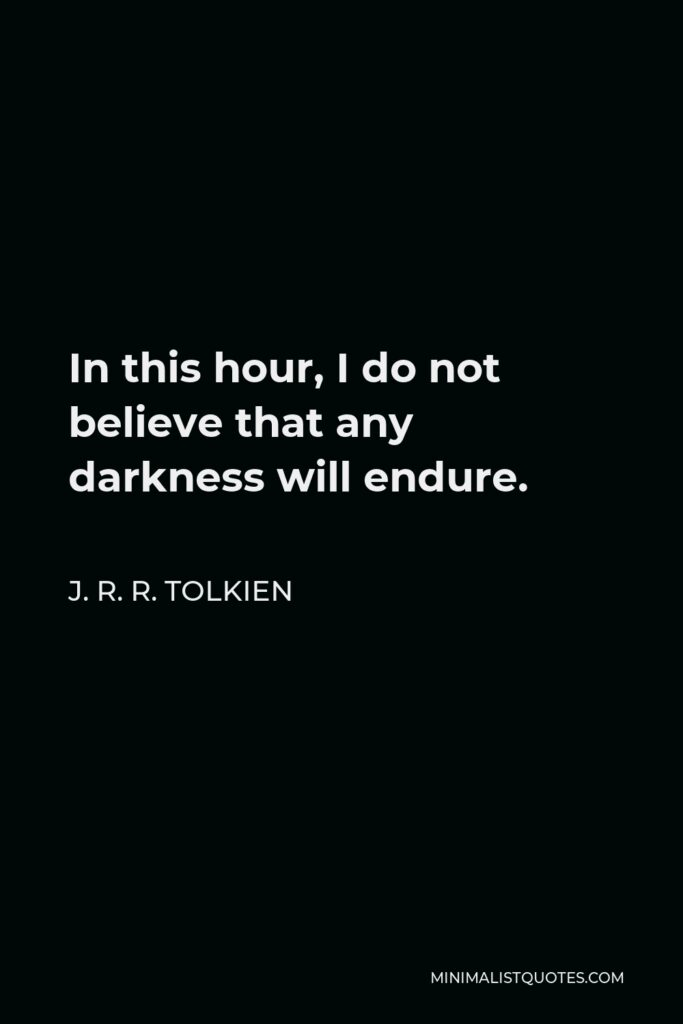 J. R. R. Tolkien Quote - In this hour, I do not believe that any darkness will endure.