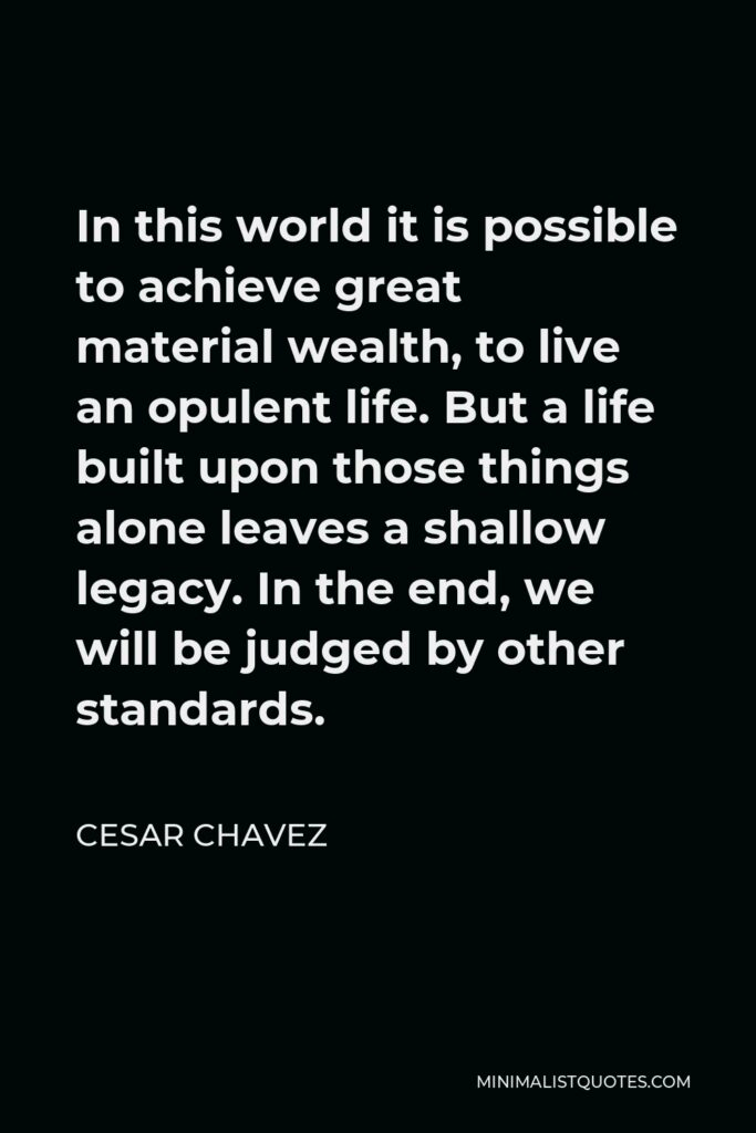 Cesar Chavez Quote - In this world it is possible to achieve great material wealth, to live an opulent life. But a life built upon those things alone leaves a shallow legacy. In the end, we will be judged by other standards.