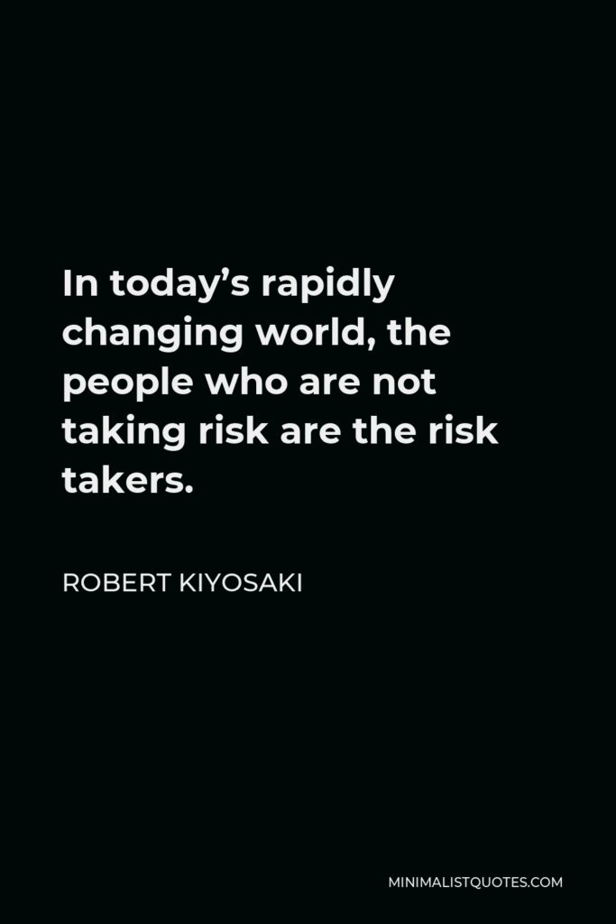 Robert Kiyosaki Quote - In today's rapidly changing world, the people who are not taking risk are the risk takers.