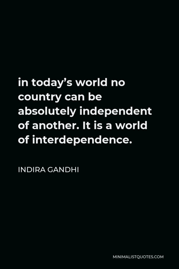 Indira Gandhi Quote - in today's world no country can be absolutely independent of another. It is a world of interdependence.