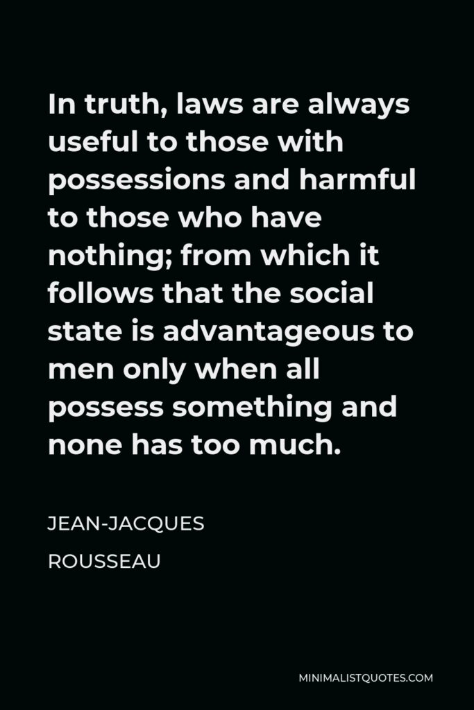 Jean-Jacques Rousseau Quote - In truth, laws are always useful to those with possessions and harmful to those who have nothing; from which it follows that the social state is advantageous to men only when all possess something and none has too much.