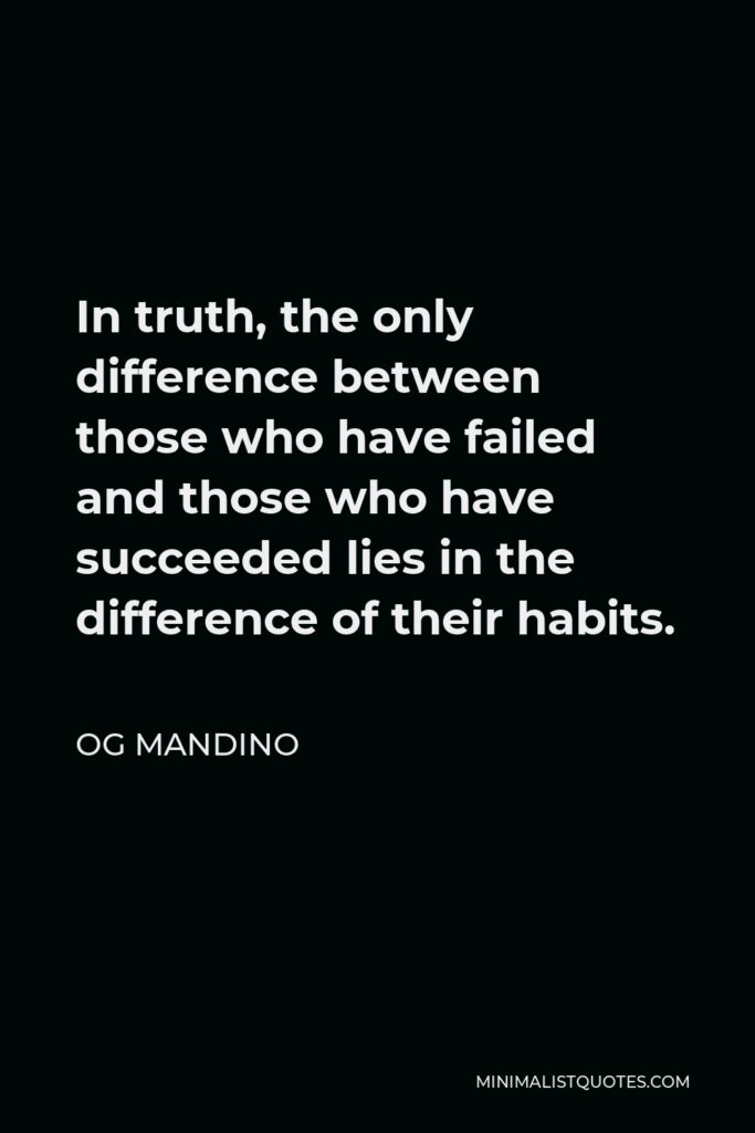 Og Mandino Quote - In truth, the only difference between those who have failed and those who have succeeded lies in the difference of their habits.