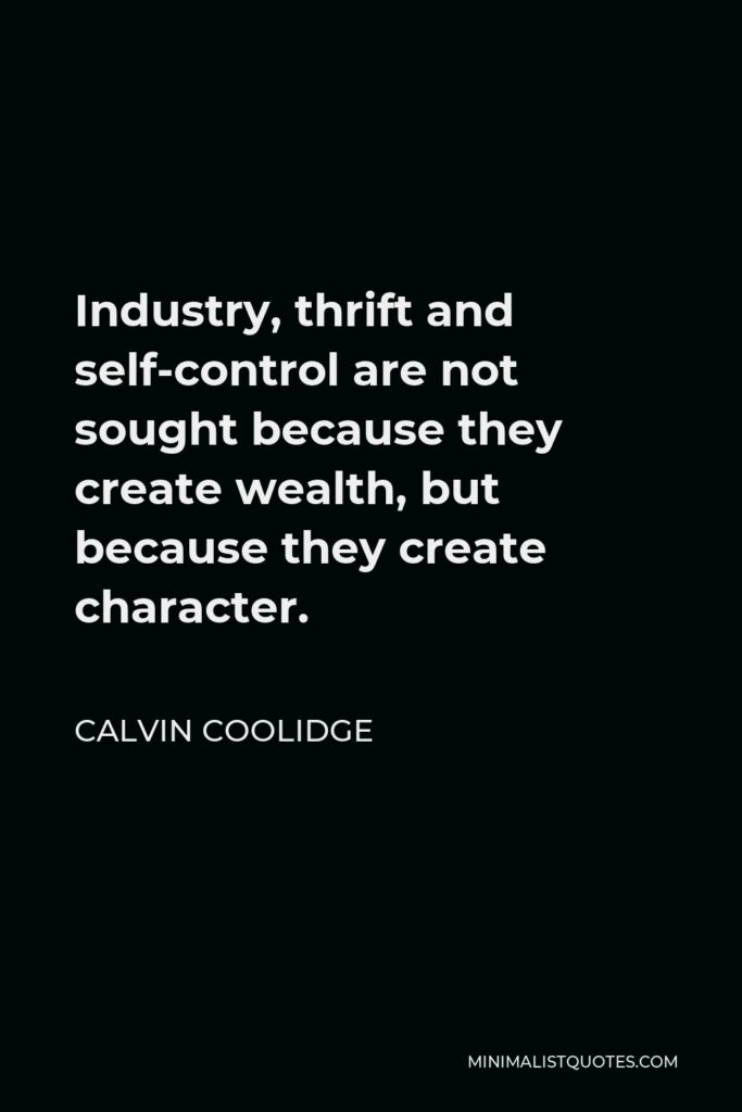 Calvin Coolidge Quote - Industry, thrift and self-control are not sought because they create wealth, but because they create character.
