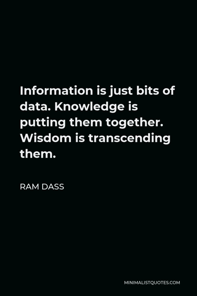 Ram Dass Quote - Information is just bits of data. Knowledge is putting them together. Wisdom is transcending them.