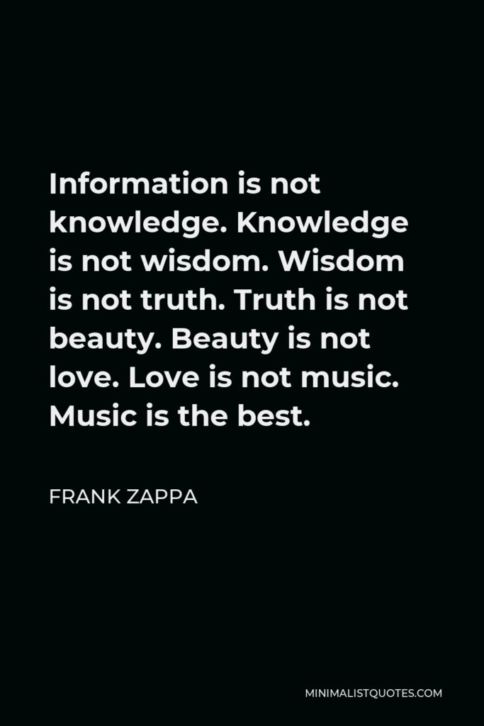 Frank Zappa Quote - Information is not knowledge. Knowledge is not wisdom. Wisdom is not truth. Truth is not beauty. Beauty is not love. Love is not music. Music is the best.
