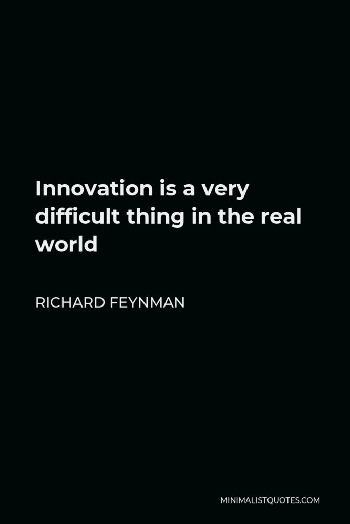 Richard Feynman Quote - Innovation is a very difficult thing in the real world