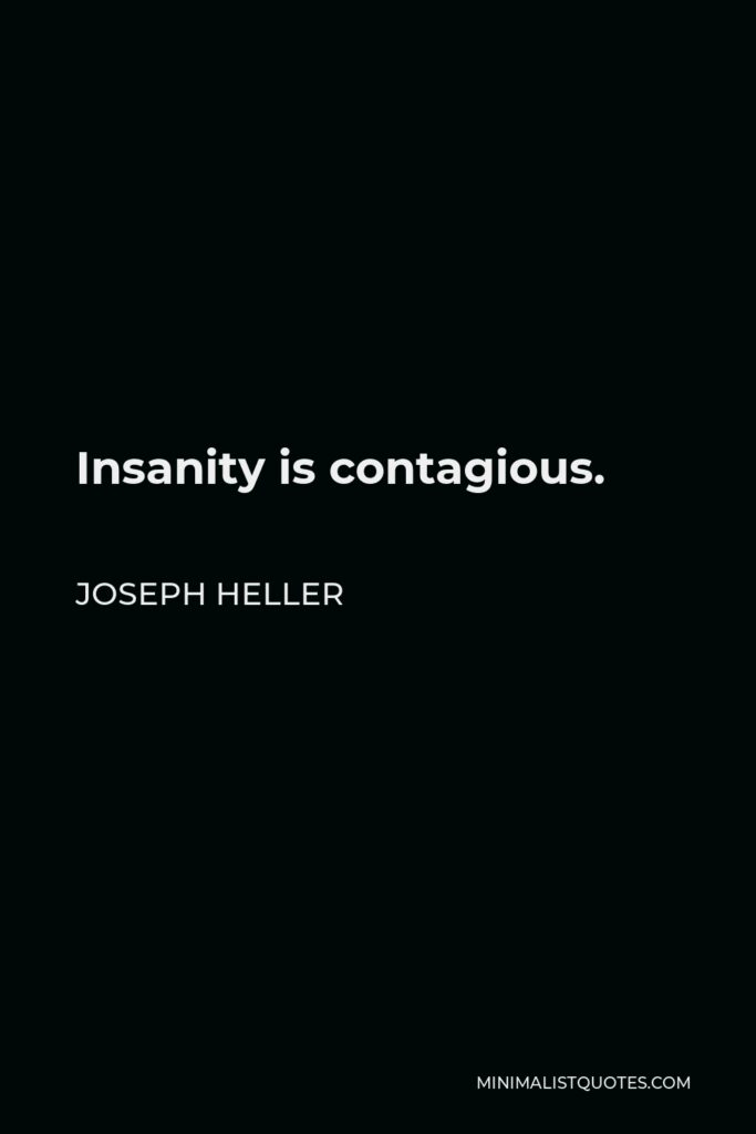 Joseph Heller Quote - Insanity is contagious.
