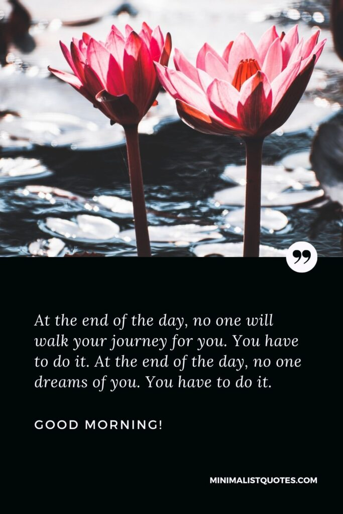 Inspirational good morning message: At the end of the day, no one will walk your journey for you. You have to do it. At the end of the day, no one dreams of you. You have to do it. Good morning!