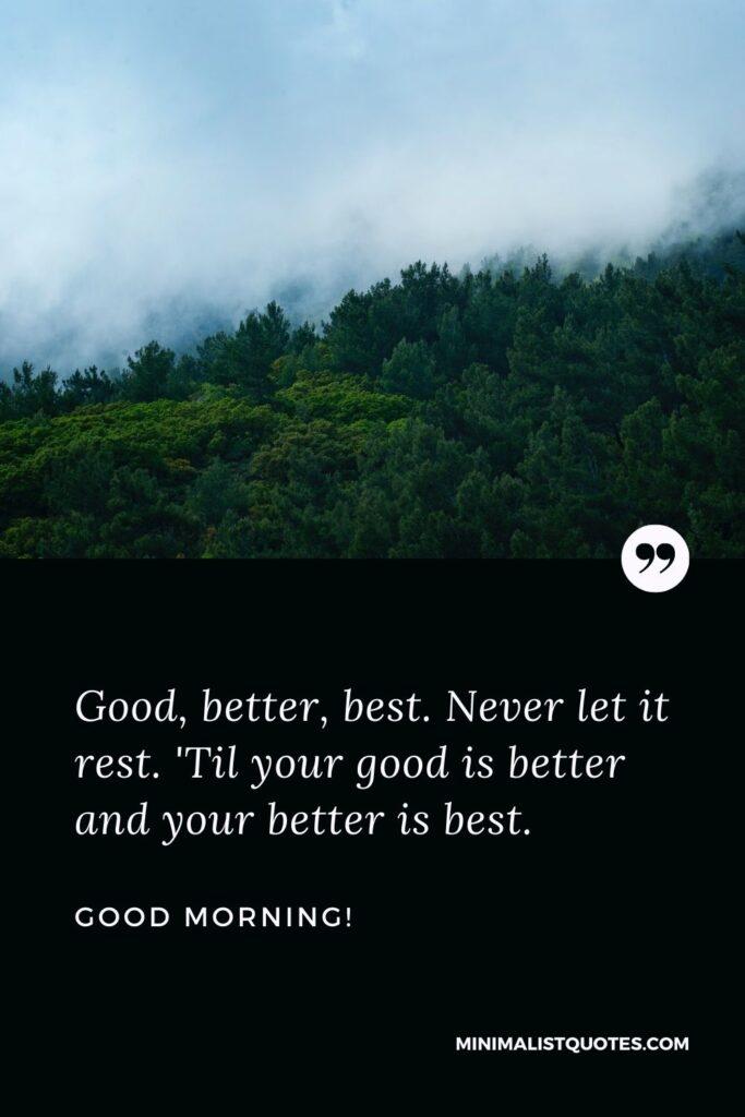 Inspirational good morning messages: Good, better, best. Never let it rest. 'Til your good is better and your better is best. Good Morning!