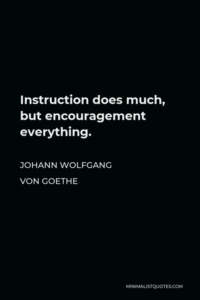 Johann Wolfgang von Goethe Quote - Instruction does much, but encouragement everything.