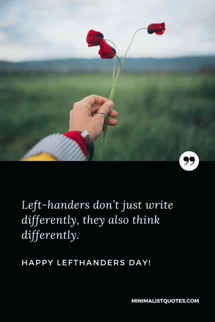 International left handers day quotes: Left-handers don't just write differently, they also think differently. Happy Left Handers Day!