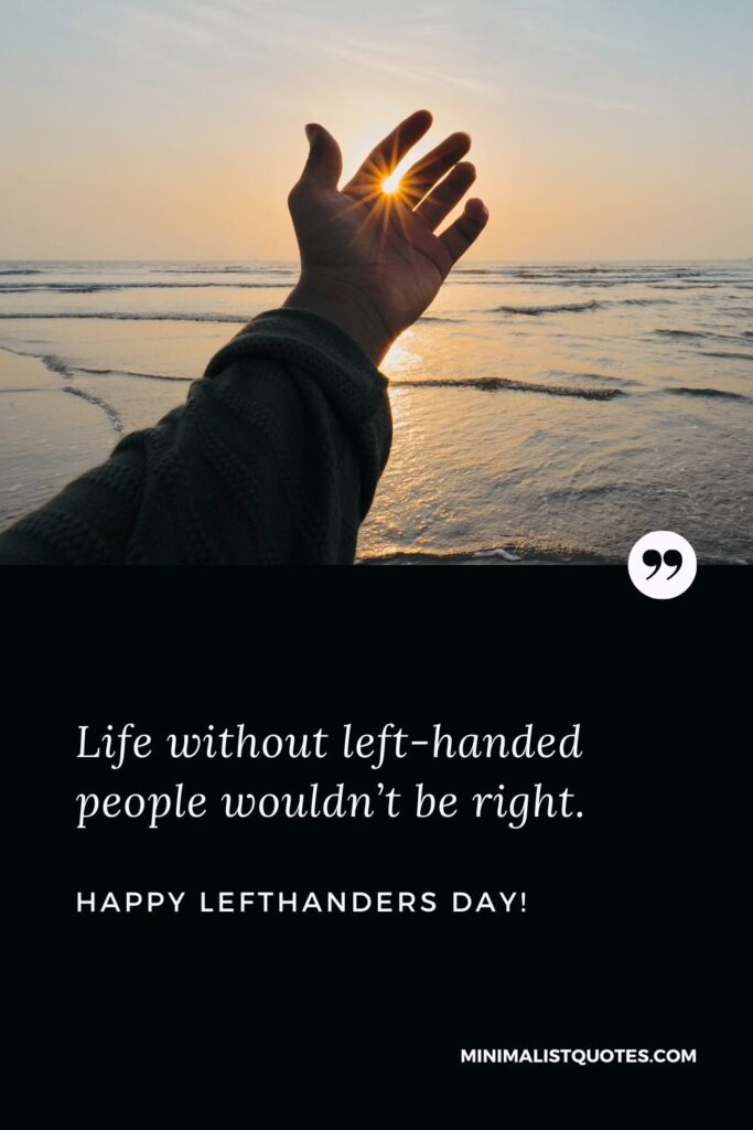 International lefthanders day greetings: Life without left-handed people wouldn't be right. Happy Lefthanders Day!