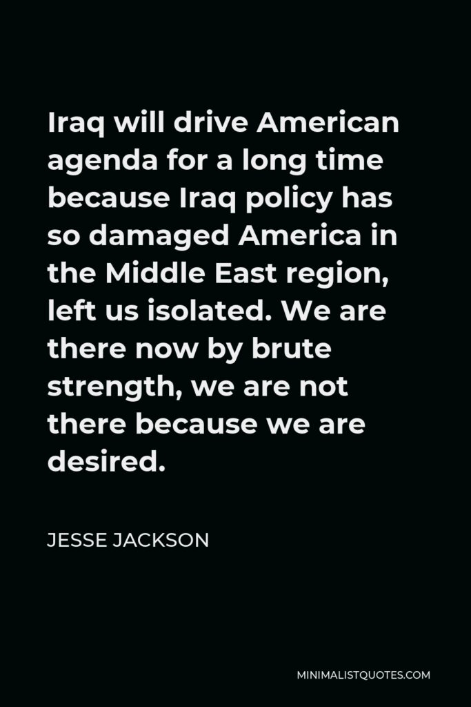 Jesse Jackson Quote - Iraq will drive American agenda for a long time because Iraq policy has so damaged America in the Middle East region, left us isolated. We are there now by brute strength, we are not there because we are desired.