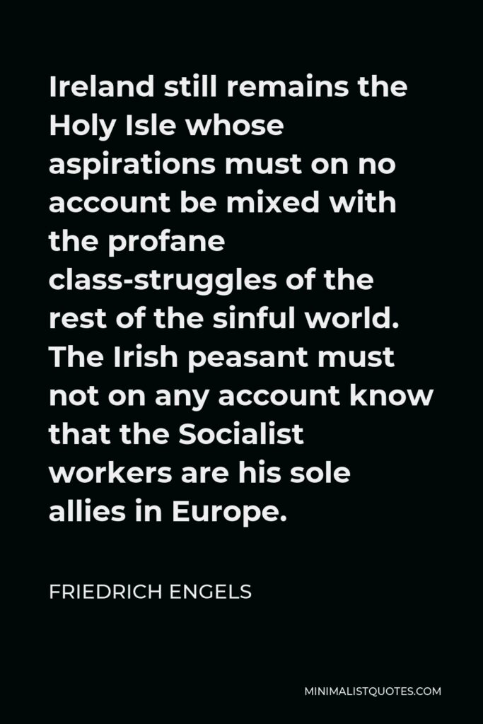 Friedrich Engels Quote - Ireland still remains the Holy Isle whose aspirations must on no account be mixed with the profane class-struggles of the rest of the sinful world. The Irish peasant must not on any account know that the Socialist workers are his sole allies in Europe.