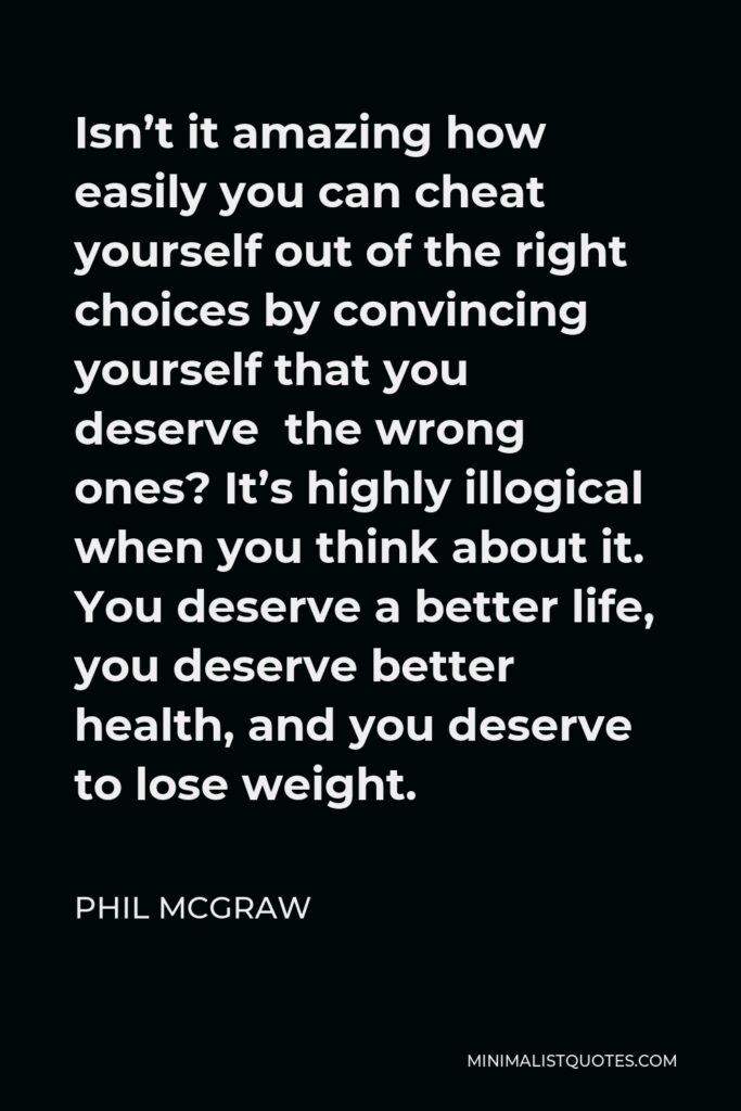 Phil McGraw Quote - Isn't it amazing how easily you can cheat yourself out of the right choices by convincing yourself that you deserve the wrong ones? It's highly illogical when you think about it. You deserve a better life, you deserve better health, and you deserve to lose weight.