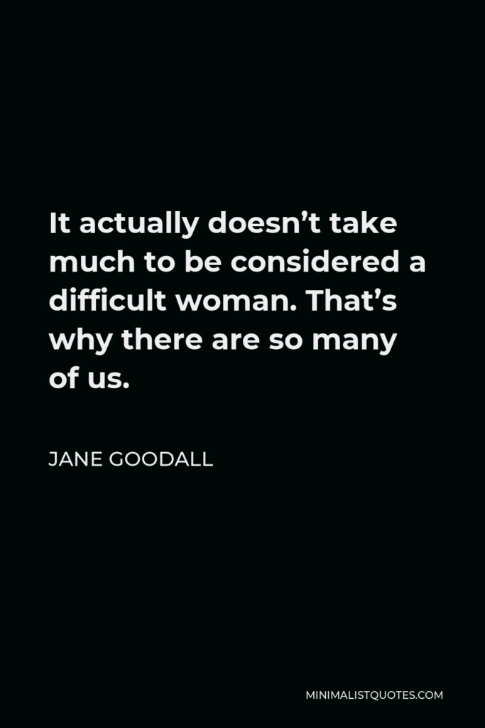Jane Goodall Quote - It actually doesn't take much to be considered a difficult woman. That's why there are so many of us.