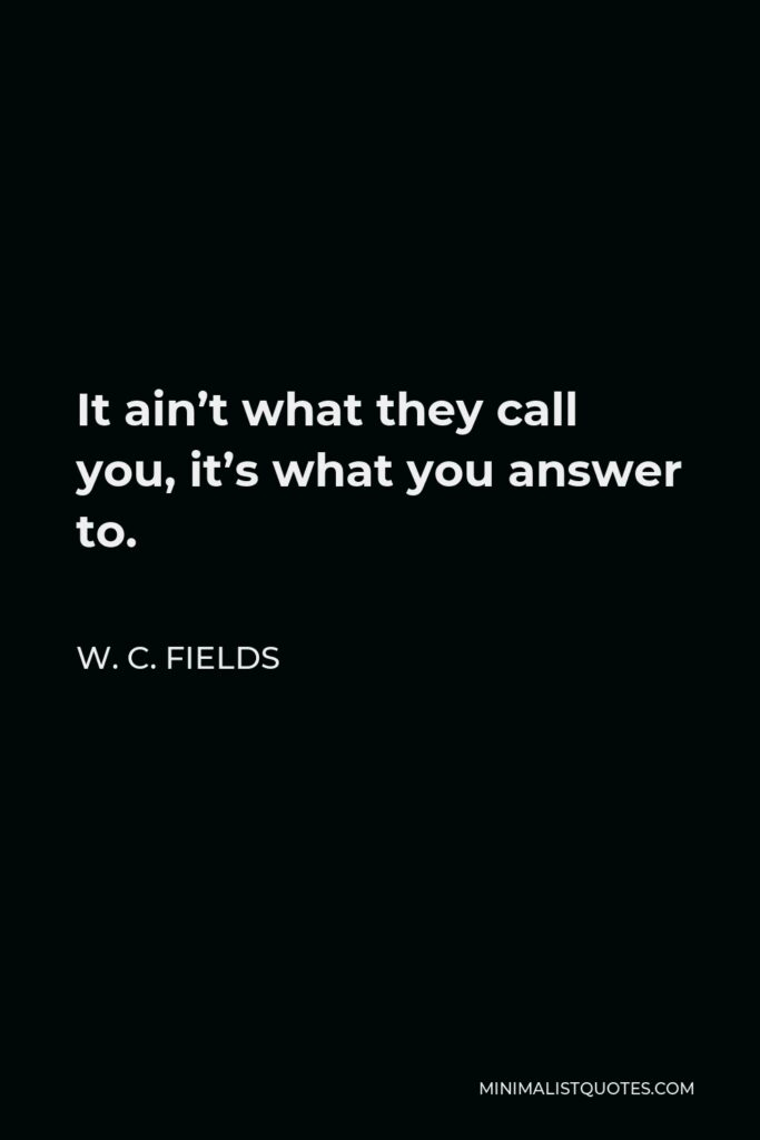 W. C. Fields Quote - It ain't what they call you, it's what you answer to.