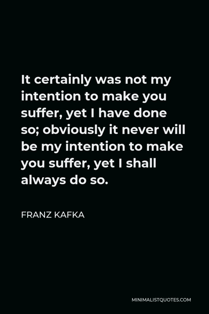 Franz Kafka Quote - It certainly was not my intention to make you suffer, yet I have done so; obviously it never will be my intention to make you suffer, yet I shall always do so.